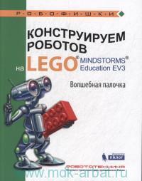 Конструируем роботов на LEGO MINDSTORMS Education EV3. Волшебная палочка