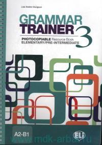Grammar Trainer 3 : Photocopiable Resource Book : Elementary/Pre-Intermediate : A2-B1
