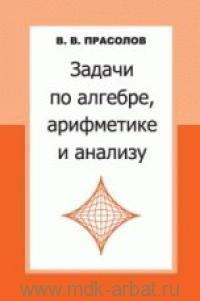 Задачи по алгебре, арифметике и анализу : учебное пособие