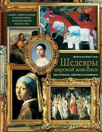 Шедевры мировой живописи : как отличать, смотреть и понимать