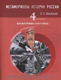 Метаморфозы истории России. Т.4. Катастрофа (1917-1953) : монография