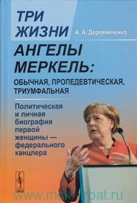 Три жизни Ангелы Меркель : обычная, пропедевтическая, триумфальная. Политическая и личная биография первой женщины - федерального канцлера