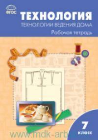 Технология. Технологии ведения дома : рабочая тетрадь : 7-й класс : к УМК Н. В. Синицы, В. Д. Симоненко (М. : Вентана-Граф) (соответствует ФГОС)