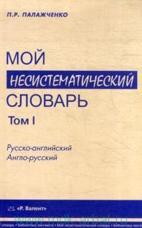 Мой несистематический словарь : русско-английский, англо-русский : из записной книжки переводчика. В 2 т. Т.1