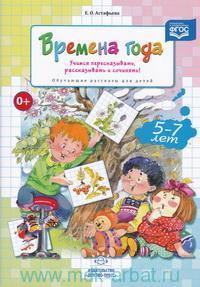 Времена года : Учимся пересказывать, рассказывать и сочинять! : обучающие рассказы для детей