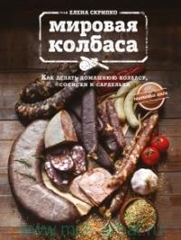 Мировая колбаса : как делать домашнюю колбасу, сосиски и сардельки