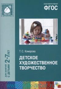 Детское художественное творчество : для работы с детьми 2-7 лет (соответствует ФГОС)