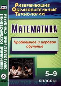 Математика : 5-9-й классы : проблемное и игровое обучение (ФГОС)