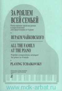 За роялем всей семьей. Играем Чайковского : популярные произведения : в переложении для фортепиано в 4 руки = All the Family At the Piano. Playing Tchaikovsky