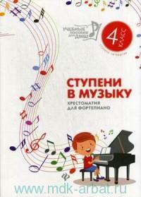 Ступени в музыку : хрестоматия для фортепианно : ступень 4-я : 4-й класс ДМШ и ДШИ : учебно-методическое пособие