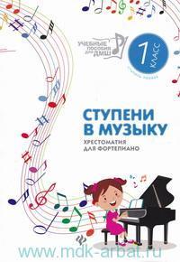 Ступени в музыку : хрестоматия для фортепиано : ступень 1-я : 1-й класс ДМШ и ДШИ : учебно-методическое пособие