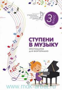 Ступени в музыку : хрестоматия для фортепиано : ступень третья : 3-й класс ДМШ и ДШИ : учебно-методическое пособие