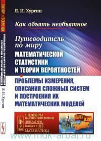 Как объять необъятное : Путеводитель по миру математической статистики и теории вероятностей ; Проблемы измерения описания сложных систем и построения их математических моделей