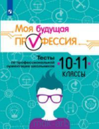 Моя будущая профессия : тесты по профессиональной ориентации школьников : 10-11-й класс : учебное пособие для общеобразовательных организаций