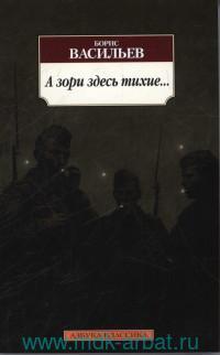 А зори здесь тихие... : повесть, роман, киносценарий
