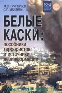 Белые каски : пособники террористов и источники дезинформации