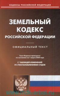Земельный кодекс Российской Федерации : официальный текст : текст кодекса приводится на 1 марта 2020 года. С таблицей изменений и с постановлениями судов