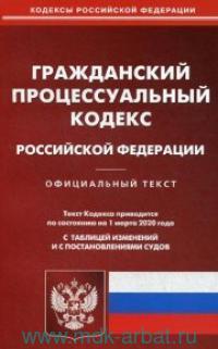 Гражданский процессуальный кодекс Роcсийской Федерации : текст кодекса приводится по состоянию на 01 марта 2020 г. : с таблицей изменений и постановлениями судов