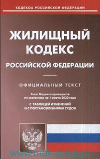 Жилищный кодекс Российской Федерации : Официальный текст : Текст кодекса приводится по состоянию на 1 марта 2020 г. С таблицей изменений и с постановлениями судов