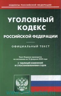 Уголовный кодекс Российской Федерации : официальный текст : текст Кодекса приводится по состоянию на 10 февраля 2020 года с таблицей изменений и постановлениями судов