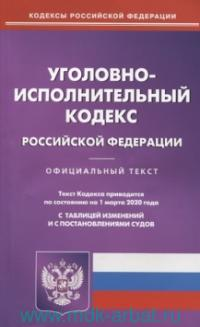 Уголовно-исполнительный кодекс Российской Федерации : официальный текст : текст Кодекса приводится по состоянию на 1 марта 2020 года. С таблицей изменений и с постановлениями судов