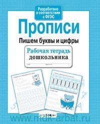 Прописи : пишем буквы и цифры : рабочая тетрадь дошкольника (ФГОС)