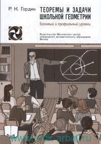 Теоремы и задачи школьной геометрии : базовый и профильный уровни