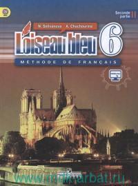 Французский язык : второй иностранный язык : 6-й класс : учебник для общеобразовательных организаций. В 2 ч. Ч. 2 = Loiseau Bleu 6 : Methode de Francais (ФГОС)
