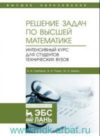 Решение задач по высшей математике. Интенсивный курс для студентов технических вузов : учебное пособие