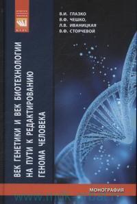 Век генетики и век биотехнологии на пути к редактированию генома человека : монография