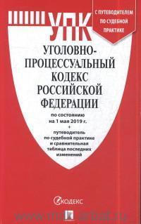 Уголовно-процессуальный кодекс Российской Федерации : по состоянию на 1 мая 2019 г. + Путеводитель по судебной практике и сравнительная таблица последних изменений