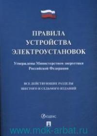 Правила устройства электроустановок : Утверждены Министерством энергетики РФ : Все действующие разделы шестого и седьмого изданий