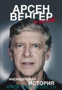 """Арсен Венгер в """"Арсенале"""" : инсайдерская история"""