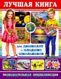 Лучшая книга для дошколят и младших школьников : познавательная энциклопедия