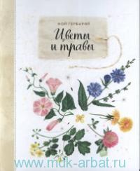 Мой гербарий : цветы и травы