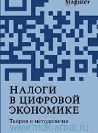 """Налоги в цифровой экономике. Теория и методология : монография для магистрантов, обучающихся по программам направлений """"Экономика"""", """"Государственный аудит"""" и """"Финансы и кредит"""""""