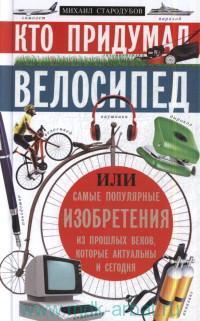 Кто придумал велосипед, или Самые популярные изобретения из прошлых веков, которые актуальны и сегодня