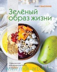 Зеленый образ жизни : очень вкусные вегетарианские блюда за 30 минут