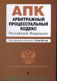 Арбитражный процессуальный кодекс Российский Федерации : текст с изменениями и дополнениями на 26 мая 2019 года