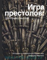 Игра престолов : прочтение смыслов. Историки и психологи исследуют мир Джорджа Мартина