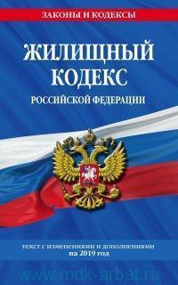 Жилищный кодекс Российской Федерации : текст с изменениями и дополнениями на 2019 год