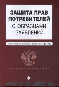 Защита прав потребителей с образцам заявлений : текст с последними изменениями и дополнениями на 2019 год