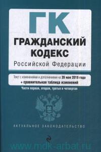 Гражданский кодекс Российской Федерации. Ч.1, 2, 3 и 4 : текст с изменениями и дополнениями на 26 мая 2019 года + сравнительная таблица изменений