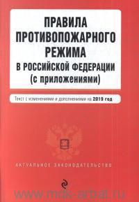 Правила противопожарного режима в Российской Федерации (с приложениями) : текст с изменениями и дополнениями на 2019 год