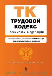 Трудовой кодекс Российской Федерации : текст с изменениями и дополнениями на 26 мая 2019 года + сравнительная таблица изменений