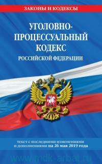 Уголовно-процессуальный кодекс Российской Федерации : текст с последними изменениями и дополнениями на 26 мая 2019 года