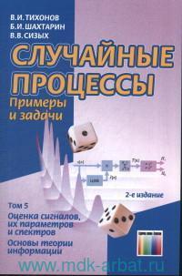 Случайные процессы. Примеры и задачи : учебное пособие для вузов. Т.5. Оценка сигналов, их параметров и спектров. Основы теории информации
