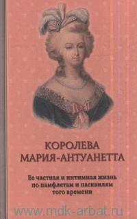 Королева Мария-Антуанетта. Её частная и интимная жизнь по памфлетам и пасквилям того времени