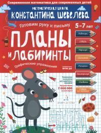 Планы и лабиринты. Графические упражнения. 5-7 лет. Математическая школа Константина Шевелева (соответствует ФГОС)