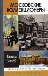 Московские коллекционеры : С. И. Щукин, И. А. Морозов, И. С. Остроухов : три судьбы, три истории увлечений